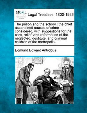 The Prison and the School: The Chief Ascertained Causes of Crime Considered, with Suggestions for the Care, Relief, and Reformation of the Neglected, Destitute, and Criminal Children of the Metropolis.
