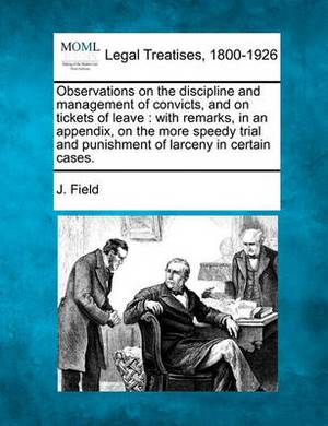 Observations on the Discipline and Management of Convicts, and on Tickets of Leave: With Remarks, in an Appendix, on the More Speedy Trial and Punishment of Larceny in Certain Cases.