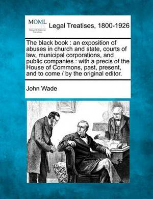 The Black Book: An Exposition of Abuses in Church and State, Courts of Law, Municipal Corporations, and Public Companies: With a Precis of the House of Commons, Past, Present, and to Come / By the Original Editor.