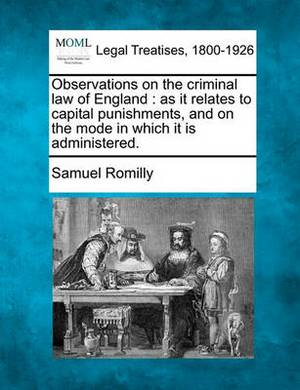 Observations on the Criminal Law of England: As It Relates to Capital Punishments, and on the Mode in Which It Is Administered.