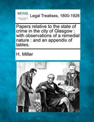 Papers Relative to the State of Crime in the City of Glasgow: With Observations of a Remedial Nature: And an Appendix of Tables.