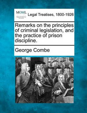 Remarks on the Principles of Criminal Legislation, and the Practice of Prison Discipline.