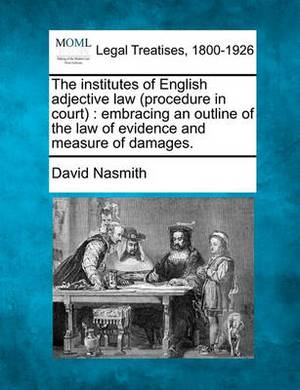 The Institutes of English Adjective Law (Procedure in Court): Embracing an Outline of the Law of Evidence and Measure of Damages.