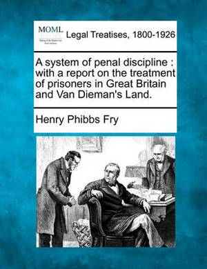 A System of Penal Discipline: With a Report on the Treatment of Prisoners in Great Britain and Van Dieman's Land.