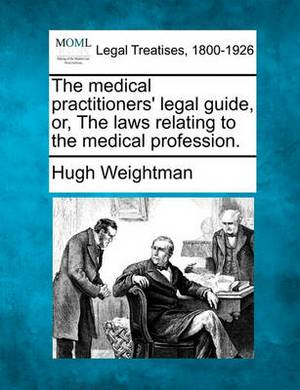 The Medical Practitioners' Legal Guide, Or, the Laws Relating to the Medical Profession.
