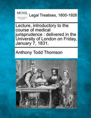 Lecture, Introductory to the Course of Medical Jurisprudence: Delivered in the University of London on Friday, January 7, 1831.