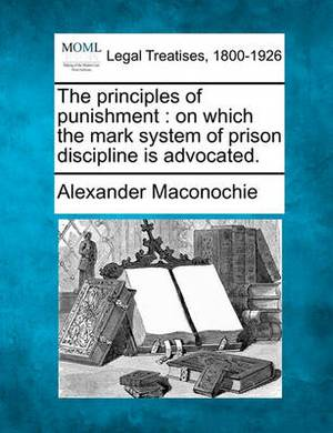 The Principles of Punishment: On Which the Mark System of Prison Discipline Is Advocated.