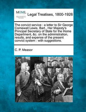 The Convict Service: A Letter to Sir George Cornewall Lewis, Bart., Her Majesty's Principal Secretary of State for the Home Department, &C. on the Administration, Results, and Expense of the Present Convict System: With Suggestions.