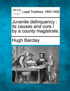 Juvenile Delinquency: Its Causes and Cure / By a County Magistrate.
