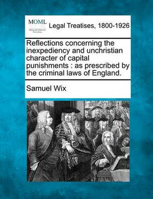 Reflections Concerning the Inexpediency and Unchristian Character of Capital Punishments: As Prescribed by the Criminal Laws of England.