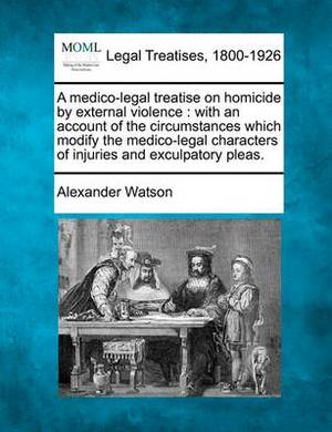 A Medico-Legal Treatise on Homicide by External Violence: With an Account of the Circumstances Which Modify the Medico-Legal Characters of Injuries and Exculpatory Pleas.