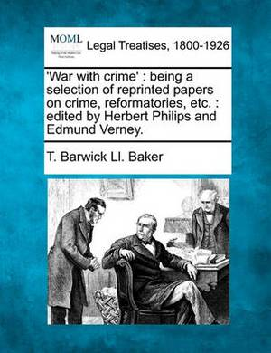 War with Crime': Being a Selection of Reprinted Papers on Crime, Reformatories, Etc.: Edited by Herbert Philips and Edmund Verney.