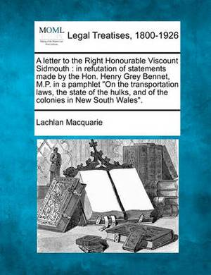 A Letter to the Right Honourable Viscount Sidmouth: In Refutation of Statements Made by the Hon. Henry Grey Bennet, M.P. in a Pamphlet on the Transportation Laws, the State of the Hulks, and of the Colonies in New South Wales.