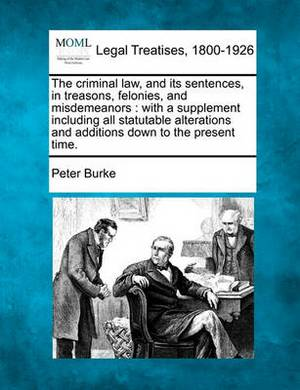 The Criminal Law, and Its Sentences, in Treasons, Felonies, and Misdemeanors: With a Supplement Including All Statutable Alterations and Additions Down to the Present Time.