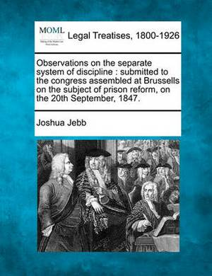 Observations on the Separate System of Discipline: Submitted to the Congress Assembled at Brussells on the Subject of Prison Reform, on the 20th September, 1847.