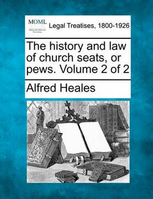 The History and Law of Church Seats, or Pews. Volume 2 of 2