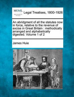 An Abridgment of All the Statutes Now in Force, Relative to the Revenue of Excise in Great Britain: Methodically Arranged and Alphabetically Digested. Volume 1 of 2