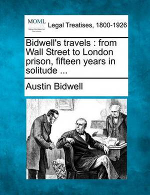Bidwell's Travels: From Wall Street to London Prison, Fifteen Years in Solitude ...