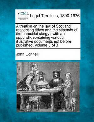 A Treatise on the Law of Scotland Respecting Tithes and the Stipends of the Parochial Clergy: With an Appendix Containing Various Illustrative Documents Not Before Published. Volume 3 of 3