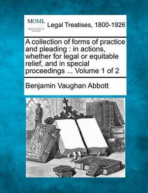 A Collection of Forms of Practice and Pleading: In Actions, Whether for Legal or Equitable Relief, and in Special Proceedings ... Volume 1 of 2