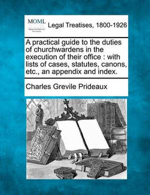 A Practical Guide to the Duties of Churchwardens in the Execution of Their Office: With Lists of Cases, Statutes, Canons, Etc., an Appendix and Index.