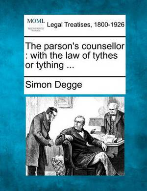 The Parson's Counsellor: With the Law of Tythes or Tything ...