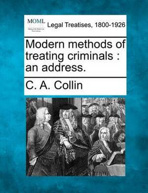 Modern Methods of Treating Criminals: An Address.