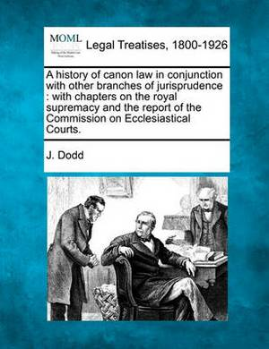 A History of Canon Law in Conjunction with Other Branches of Jurisprudence: With Chapters on the Royal Supremacy and the Report of the Commission on Ecclesiastical Courts.