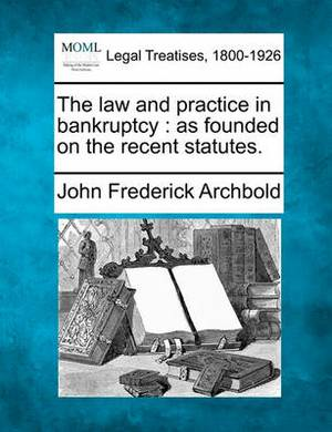 The Law and Practice in Bankruptcy: As Founded on the Recent Statutes.