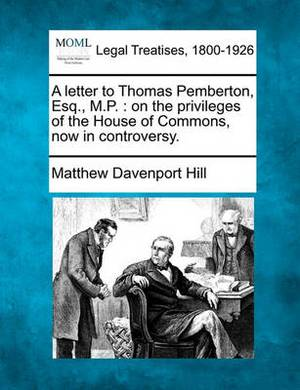 A Letter to Thomas Pemberton, Esq., M.P.: On the Privileges of the House of Commons, Now in Controversy.