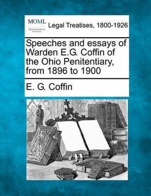 Speeches and Essays of Warden E.G. Coffin of the Ohio Penitentiary from 1896 to 1900