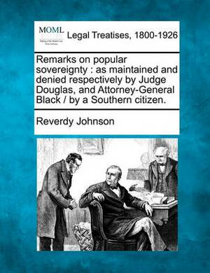 Remarks on Popular Sovereignty: As Maintained and Denied Respectively by Judge Douglas, and Attorney-General Black / By a Southern Citizen.