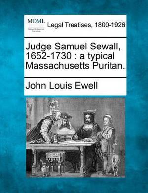 Judge Samuel Sewall, 1652-1730: A Typical Massachusetts Puritan.