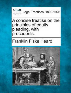 A Concise Treatise on the Principles of Equity Pleading, with Precedents.