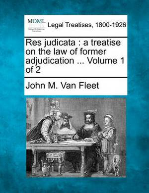 Res Judicata: A Treatise on the Law of Former Adjudication ... Volume 1 of 2