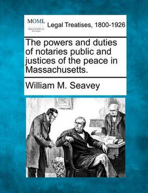 The Powers and Duties of Notaries Public and Justices of the Peace in Massachusetts.