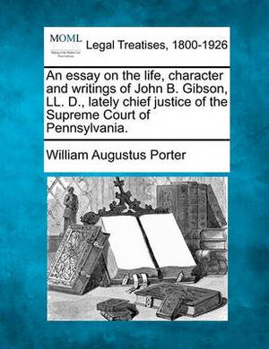 An Essay on the Life, Character and Writings of John B. Gibson, LL. D., Lately Chief Justice of the Supreme Court of Pennsylvania.