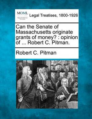 Can the Senate of Massachusetts Originate Grants of Money?: Opinion of ... Robert C. Pitman.