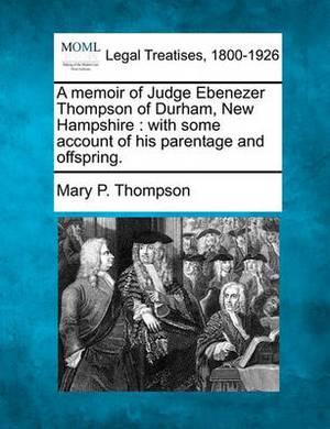 A Memoir of Judge Ebenezer Thompson of Durham, New Hampshire: With Some Account of His Parentage and Offspring.