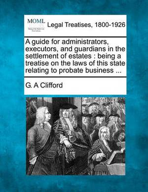 A Guide for Administrators, Executors, and Guardians in the Settlement of Estates: Being a Treatise on the Laws of This State Relating to Probate Business ...