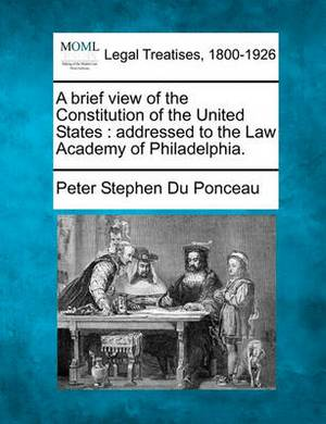 A Brief View of the Constitution of the United States: Addressed to the Law Academy of Philadelphia.
