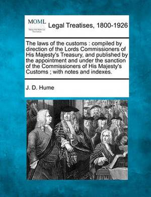 The Laws of the Customs: Compiled by Direction of the Lords Commissioners of His Majesty's Treasury, and Published by the Appointment and Under the Sanction of the Commissioners of His Majesty's Customs; With Notes and Indexes.