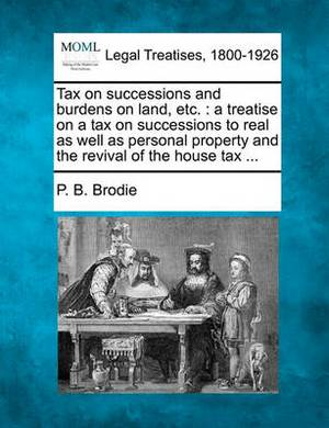 Tax on Successions and Burdens on Land, Etc.: A Treatise on a Tax on Successions to Real as Well as Personal Property and the Revival of the House Tax ...