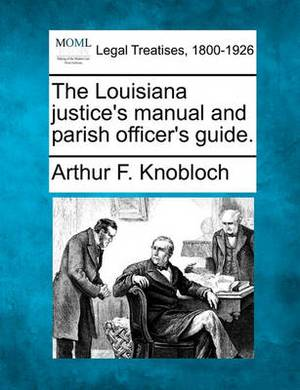 The Louisiana Justice's Manual and Parish Officer's Guide.
