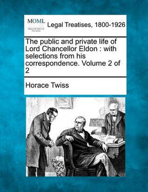 The Public and Private Life of Lord Chancellor Eldon: With Selections from His Correspondence. Volume 2 of 2