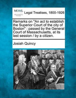 Remarks on  An ACT to Establish the Superior Court of the City of Boston : Passed by the General Court of Massachusetts, at Its Last Session / By a Citizen.