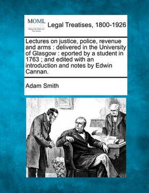 Lectures on Justice, Police, Revenue and Arms: Delivered in the University of Glasgow: Eported by a Student in 1763; And Edited with an Introduction and Notes by Edwin Cannan.