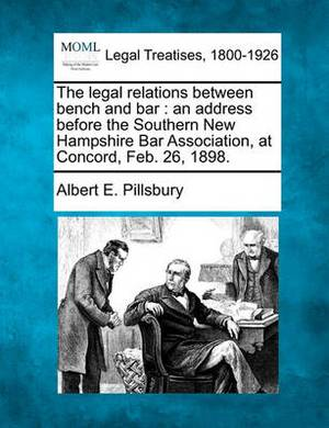 The Legal Relations Between Bench and Bar: An Address Before the Southern New Hampshire Bar Association, at Concord, Feb. 26, 1898.