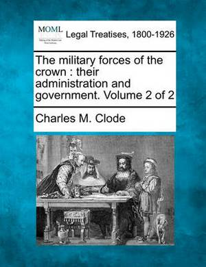 The Military Forces of the Crown: Their Administration and Government. Volume 2 of 2