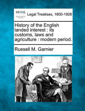 History of the English Landed Interest: Its Customs, Laws and Agriculture: Modern Period.